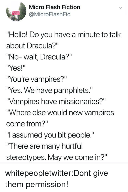 """Hello, Tumblr, and Blog: Micro Flash Fiction  MicroFlashFic  PRIORITIES  """"Hello! Do you have a minute to talk  about Dracula?""""""""  """"No-wait, Dracula?""""  """"Yes!""""  """"You're vampires?""""  """"Yes. We have pamphlets.""""  Vampires have missionaries?""""  """"Where else would new vampires  come from?""""  """"I assumed you bit people.""""  """"T here are many hurttul  stereotypes. May we come in?"""" whitepeopletwitter:Dont give them permission!"""