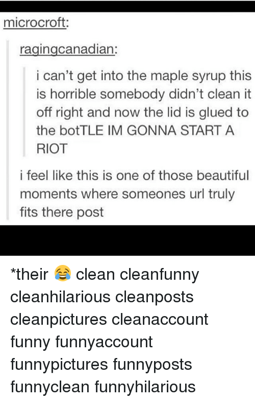 Beautiful, Funny, and Memes: microcroft  ragingcanadian:  i can't get into the maple syrup this  is horrible somebody didn't clean it  off right and now the lid is glued to  the botTLE IM GONNA START A  RIOT  i feel like this is one of those beautiful  moments where someones url truly  fits there post *their 😂 clean cleanfunny cleanhilarious cleanposts cleanpictures cleanaccount funny funnyaccount funnypictures funnyposts funnyclean funnyhilarious