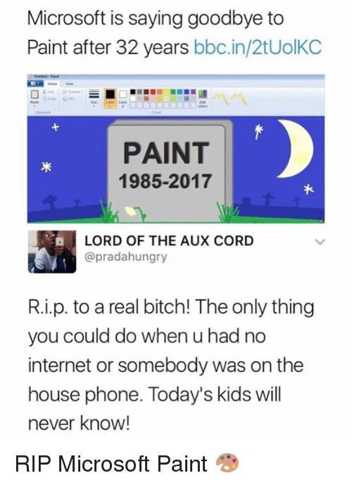 Bitch, Dank, and Internet: Microsoft is saying goodbye to  Paint after 32 years bbc.in/2tUolKC  PAINT  1985-2017  LORD OF THE AUX CORD  @pradahungry  R.i.p. to a real bitch! The only thing  you could do when u had no  internet or somebody was on the  house phone. Today's kids will  never know! RIP Microsoft Paint 🎨