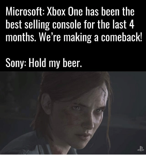 Beer, Memes, and Microsoft: Microsoft: Xbox One has been the  best selling console for the last 4  months. We're making a comeback!  Sony: Hold my beer.