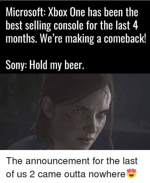 Beer, Memes, and Microsoft: Microsoft: Xbox One has been the  best selling console for the last 4  months. We're making a comeback!  Sony: Hold my beer The announcement for the last of us 2 came outta nowhere😍