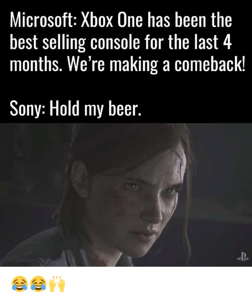 Beer, Dank, and Microsoft: Microsoft: Xbox One has been the  best selling console for the last 4  months. We're making a Comeback!  Sony: Hold my beer. 😂😂🙌