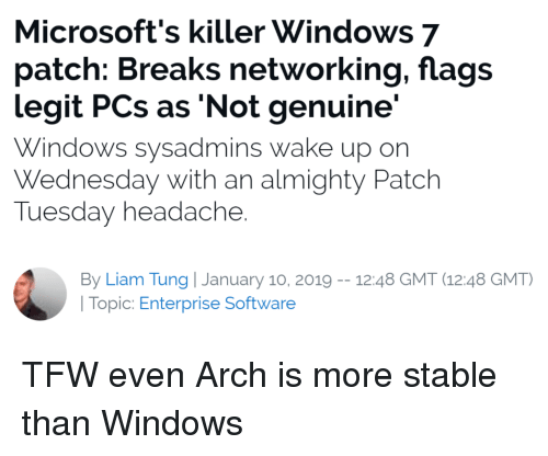 Tfw, Windows, and Enterprise: Microsoft's killer Windows 7  patch: Breaks networking, flags  legit PCs as 'Not genuine'  Windows sysadmin  Wednesday with an almighty Patch  Tuesday headache  s wake up on  By Liam Tung | January 10, 2019- 12:48 GMT (12.48 GMT)  | Topic: Enterprise Software TFW even Arch is more stable than Windows