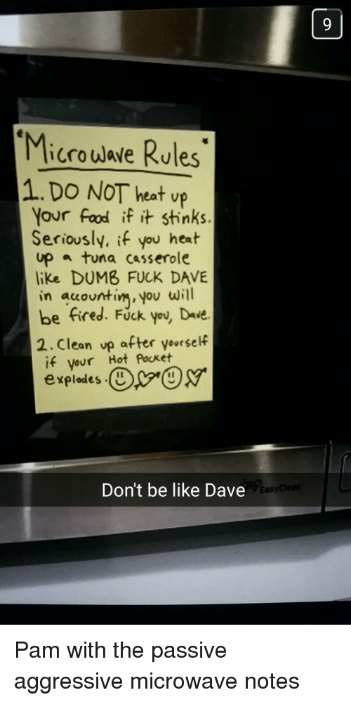 Be Like, Dumb, and Food: Microuave Rules  1.DO NOT heat up  Your Food if it stinks.  Seriously, if you hest  up tuna casserole  like DUMB FUCK DAVE  in acountinm, you wlill  be fired. Fuck you, Dave.  2.Clean up after yourself  if your Hot Pocket  expledes  It  Don't be like Dave  Eas Pam with the passive aggressive microwave notes