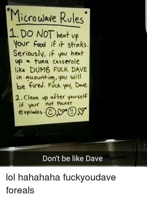 Be Like, Dumb, and Food: Microuave Rules  1.DO NOT heat vp  Microwwe Rules  Your food if it stinks.  ovr  Seriously, if you heat  up tuna casserole  like DUMB FUCK DAVE  in auountim, you will  be fired. Fuck you, Duie.  2.Clean vp after yoursef  if vour Hot Pocket  explodes.(DX-gy.  expledes U  Don't be like Dave lol hahahaha fuckyoudave foreals