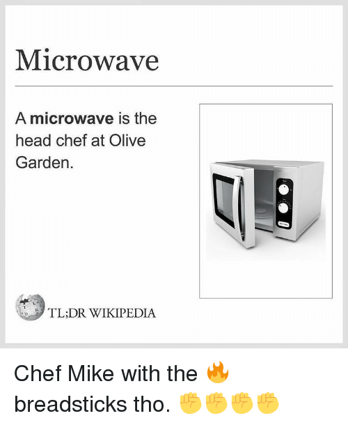 Head, Memes, and Olive Garden: Microwave  A microwave is the  head chef at Olive  Garden.  TL:DR WIKIPEDIA Chef Mike with the 🔥 breadsticks tho. ✊✊✊✊