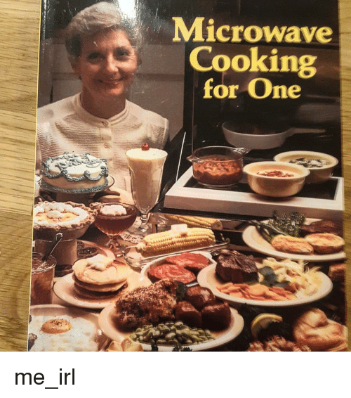 Irl, Me IRL, and Microwave: Microwave  Cooking  for One me_irl