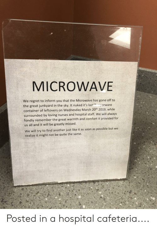 Funny, Regret, and Soon...: MICROWAVE  We regret to inform you that the Microwave has gone off to  the great junkyard in the sky. It nuked it's last erware  container of leftovers on Wednesday March 20th 2019, while  surrounded by loving nurses and hospital staff. We will always  fondly remember the great warmth and comfort it provided for  us all and it will be greatly missed.  We will try to find another just like it as soon as possible but we  realize it might not be quite the same. Posted in a hospital cafeteria....