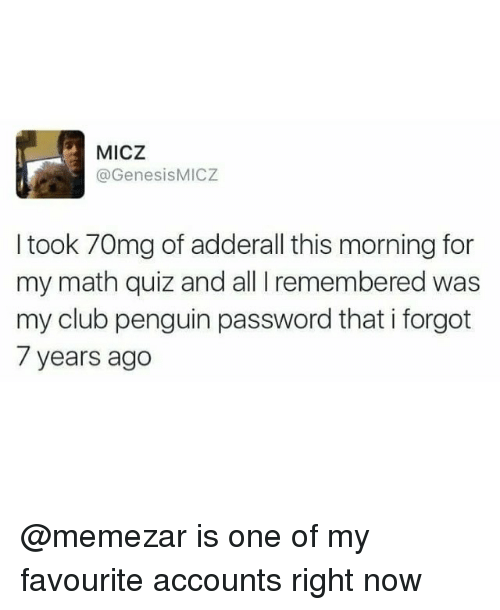 Club, Memes, and Math: MICZ  @GenesisMICZ  I took 70mg of adderall this morning for  my math quiz and all I remembered was  my club penguin password that i forgot  7 years ago @memezar is one of my favourite accounts right now