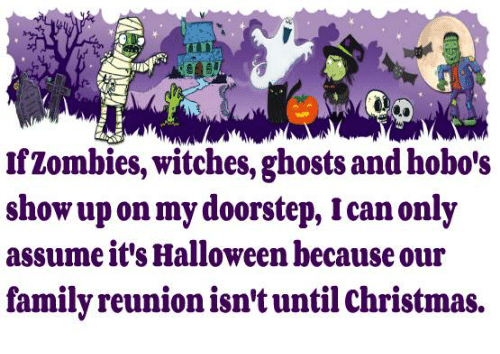 Christmas, Dank, and Family: MID  Zombies, witches, ghostsandhobo's  show upon my doorstep, Ican only  assume it's Halloween because our  family reunionisn't until Christmas.