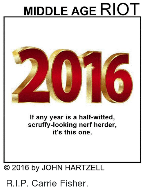 Carrie Fisher, Memes, and Riot: MIDDLE AGE RIOT  2016  If any year is a half-witted  scruffy-looking nerf herder,  it's this one  O 2016 by JOHN HARTZELL R.I.P. Carrie Fisher.