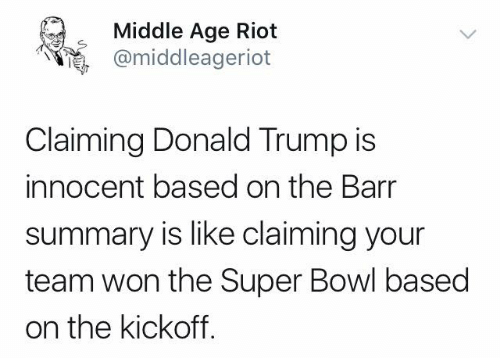 Donald Trump, Memes, and Riot: Middle Age Riot  @middleageriot  Claiming Donald Trump is  innocent based on the Barr  summary is like claiming your  team won the Super Bowl based  on the kickoff