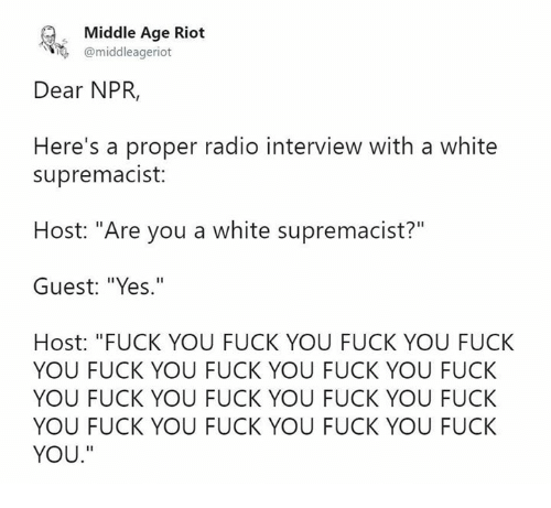 "Fuck You, Memes, and Radio: Middle Age Riot  @middleageriot  Dear NPR,  Here's a proper radio interview with a white  supremacist:  Host: ""Are you a white supremacist?""  Guest: ""Yes.""  Host: ""FUCK YOU FUCK YOU FUCK YOU FUCK  YOU FUCK YOU FUCK YOU FUCK YOU FUCK  YOU FUCK YOU FUCK YOU FUCK YOU FUCK  YOU FUCK YOU FUCK YOU FUCK YOU FUCK  YOU."""