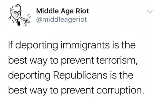 Memes, Riot, and Best: Middle Age Riot  @middleageriot  If deporting immigrants is the  best way to prevent terrorism,  deporting Republicans is the  best way to prevent corruption.