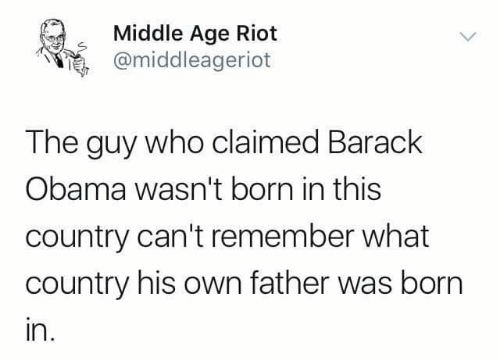Obama, Riot, and Barack Obama: Middle Age Riot  @middleageriot  The guy who claimed Barack  Obama wasn't born in this  country can't remember what  country his own father was born  ın.