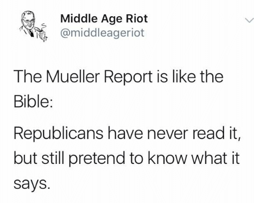 Memes, Riot, and Bible: Middle Age Riot  @middleagerlot  The Mueller Report is like the  Bible:  Republicans have never read it,  but still pretend to know what it  says.