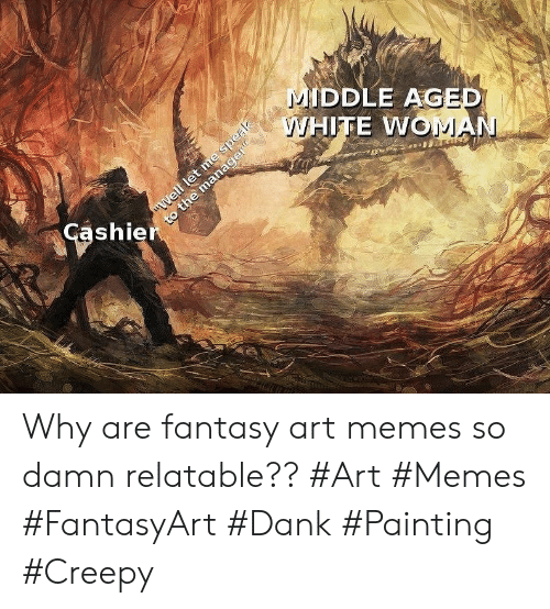"""Creepy, Dank, and Memes: MIDDLE AGED  WHITE WOMAN  """"Well let me speak  to the manager""""  Cashier Why are fantasy art memes so damn relatable?? #Art #Memes #FantasyArt #Dank #Painting #Creepy"""