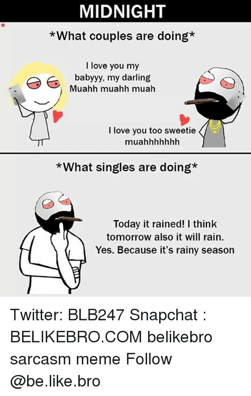 Be Like, Love, and Meme: MIDNIGHT  *What couples are doing*  I love you my  babyyy, my darling  Muahh muahh muah  I love you too sweetie  muahhhhhhh  *What singles are doing*  Today it rained! I think  tomorrow also it will rain  Yes. Because it's rainy season Twitter: BLB247 Snapchat : BELIKEBRO.COM belikebro sarcasm meme Follow @be.like.bro