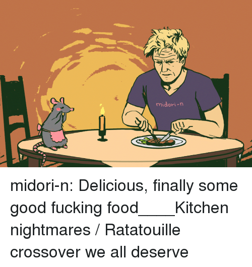 Food, Fucking, and Target: midori-n midori-n:  Delicious, finally some good fucking food____Kitchen nightmares / Ratatouille crossover we all deserve