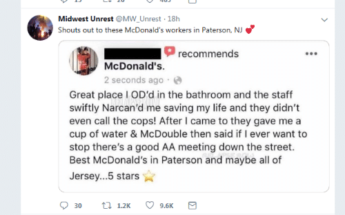 Life, McDonalds, and Best: Midwest Unrest @MW_Unrest 18h  Shouts out to these McDonald's workers in Paterson, NJ  recommends  McDonald's.  2 seconds ago  Great place I OD'd in the bathroom and the staff  swiftly Narcan'd me saving my life and they didn't  even call the cops! After I came to they gave me a  cup of water & McDouble then said if I ever want to  stop there's a good AA meeting down the street.  Best McDonald's in Paterson and maybe all of  Jersey...5 stars  t 1.2K  9.6K  30