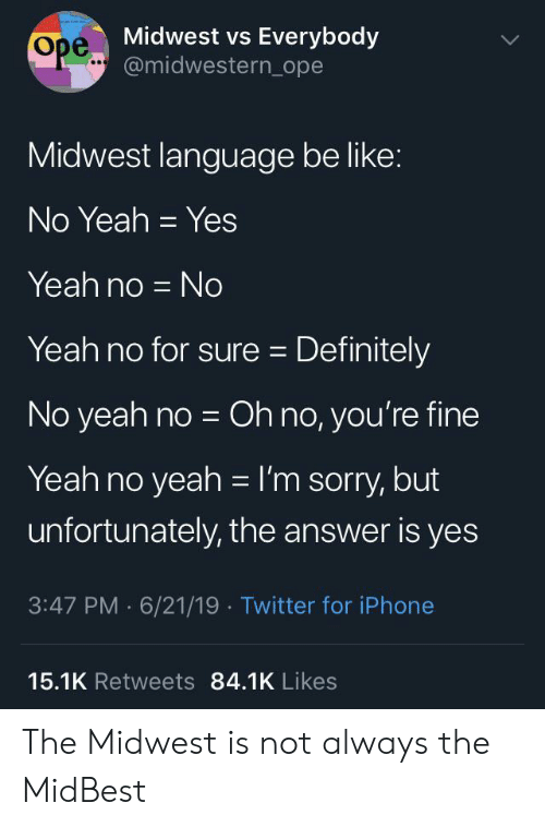 Be Like, Definitely, and Iphone: Midwest vs Everybody  Ope..@midwestern_ope  Midwest language be like:  No Yeah Yes  Yeah no No  Yeah no for sure Definitely  No yeah no Oh no, you're fine  Yeah no yeah I'm sorry, but  unfortunately, the answer is yes  3:47 PM 6/21/19 Twitter for iPhone  15.1K Retweets 84.1K Likes The Midwest is not always the MidBest