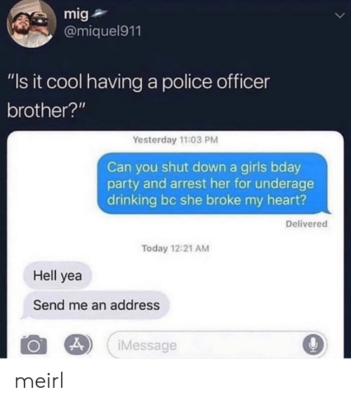 "Drinking, Girls, and Party: mig  @miquel911  ""Is it cool having a police officer  brother?""  Yesterday 11:03 PM  Can you shut down a girls bday  party and arrest her for underage  drinking bc she broke my heart?  Delivered  Today 12:21 AM  Hell yea  Send me an address  iMessage  > meirl"