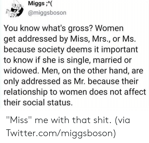 "Dank, Shit, and Twitter: MiggsA(  @miggsboson  You know what's gross? Women  get addressed by Miss, Mrs., or Ms.  because society deems it important  to know if she is single, married or  widowed. Men, on the other hand, are  only addressed as Mr. because their  relationship to women does not affect  their social status. ""Miss"" me with that shit.   (via Twitter.com/miggsboson)"