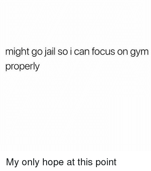 Gym, Jail, and Memes: might go jail so i can focus on gym  properly My only hope at this point