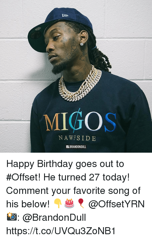 Birthday, Migos, and Happy Birthday: MIGOS  NAWFSID E  BRANDON DULL Happy Birthday goes out to #Offset! He turned 27 today! Comment your favorite song of his below! 👇🎂🎈 @OffsetYRN 📸: @BrandonDull https://t.co/UVQu3ZoNB1