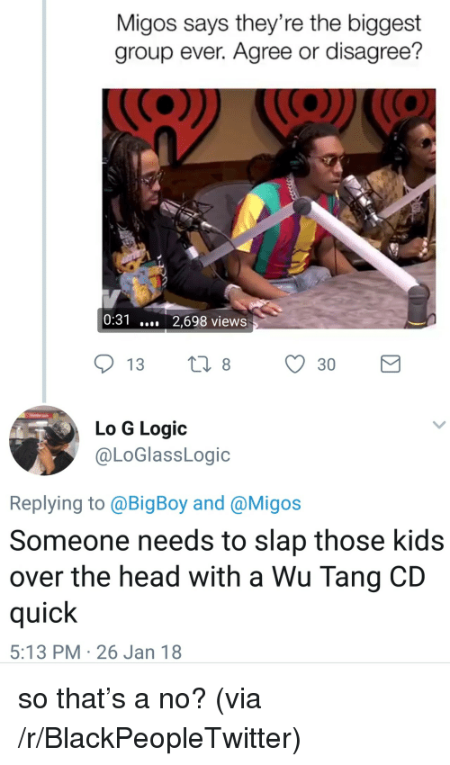 Blackpeopletwitter, Head, and Logic: Migos says they're the biggest  group ever. Agree or disagree?  0:31 2,698 views  Lo G Logic  @LoGlassLogic  Replying to @BigBoy and @Migos  Someone needs to slap those kids  over the head with a Wu Tang CD  quick  5:13 PM 26 Jan 18 <p>so that&rsquo;s a no? (via /r/BlackPeopleTwitter)</p>
