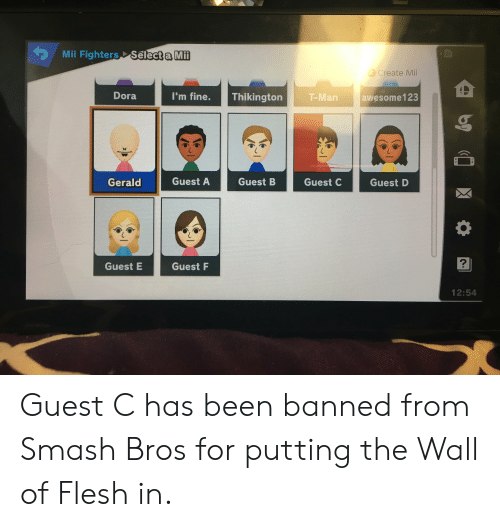 Smashing, Dora, and Smash Bros: Mii Fighters Select a M  Create Mii  Dora  I'm fine.  Thikington    T-Man  awesome123  Gerald  Guest A  Guest C  Guest D  2  Guest E  Guest F  12:54 Guest C has been banned from Smash Bros for putting the Wall of Flesh in.