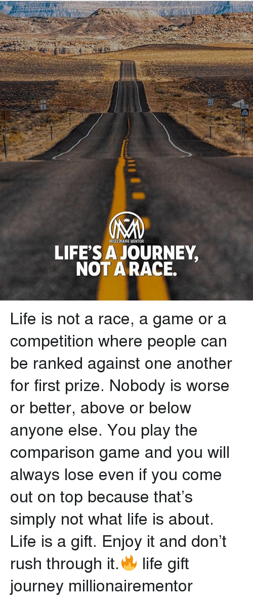 Journey, Life, and Memes: MIILIONAIRE MENTOR  LIFE'S A JOURNEY  NOT A RACE. Life is not a race, a game or a competition where people can be ranked against one another for first prize. Nobody is worse or better, above or below anyone else. You play the comparison game and you will always lose even if you come out on top because that's simply not what life is about. Life is a gift. Enjoy it and don't rush through it.🔥 life gift journey millionairementor