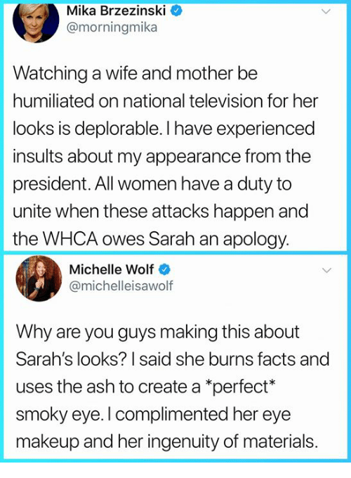 Ash, Facts, and Makeup: Mika Brzezinski  @morningmika  Watching a wife and mother be  humiliated on national television for her  looks is deplorable. I have experienced  insults about my appearance from the  president. All women have a duty to  unite when these attacks happen and  the WHCA owes Sarah an apology.  Michelle Wolf  @michelleisawolf  Why are you guys making this about  Sarah's looks? I said she burns facts and  uses the ash to create a *perfect*  smoky eye. I complimented her eye  makeup and her ingenuity of materials.