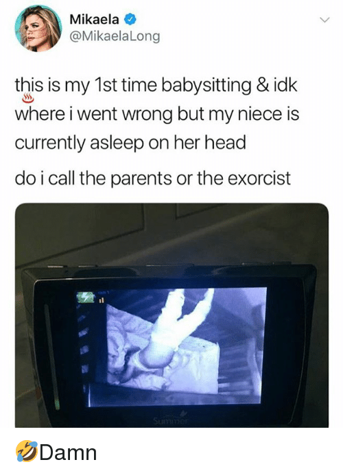 Head, Memes, and Parents: Mikaela  @MikaelaLong  this is my 1st time babysitting & idk  where i went wrong but my niece is  currently asleep on her head  do i call the parents or the exorcist 🤣Damn