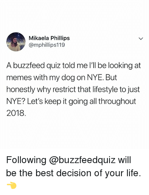 Life, Memes, and Best: Mikaela Phillips  @mphillips119  A buzzfeed quiz told me I'll be looking at  memes with my dog on NYE. But  honestly why restrict that lifestyle to just  NYE? Let's keep it going all throughout  2018 Following @buzzfeedquiz will be the best decision of your life. 👈