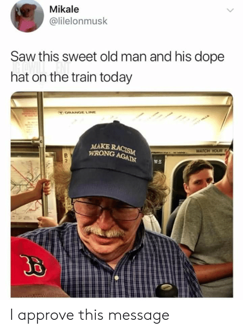 Dope, Old Man, and Racism: Mikale  @lilelonmusk  Saw this sweet old man and his dope  hat on the train today  TORANGE LINE  MAKE RACISM  WRONG AGAIN  WATCH YOUR  w.E  Jo I approve this message