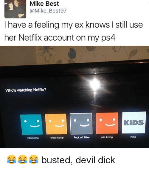 Ex's, Memes, and Netflix: Mike Best  (a Mike Best97  I have a feeling my ex knows I still use  her Netflix account on my ps4  Who's watching Netflix?  KIDS  Kids  julie kemp  Fuck off Mike  chloe kemp  miliekemp 😂😂😂 busted, devil dick