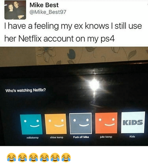 Memes, 🤖, and Chloe: Mike Best  @Mike Best 97  I have a feeling my ex knows I still use  her Netflix account on my ps4  Who's watching Netflix?  KiDS  Kids  julie kemp  chloe kemp  Fuck off Mike  miliekemp 😂😂😂😂😂😂