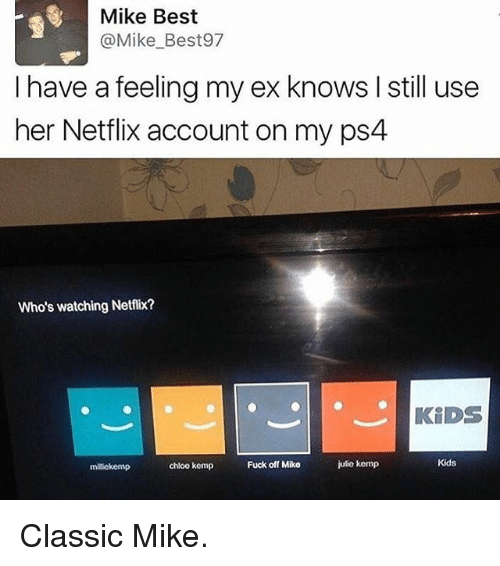 Ex's, Memes, and Netflix: Mike Best  @Mike Best97  I have a feeling my ex knows l still use  her Netflix account on my ps4  Who's watching Netflix?  KIDS  Kids  Fuck off Mike  julio kemp  chloe kemp  milickemp Classic Mike.