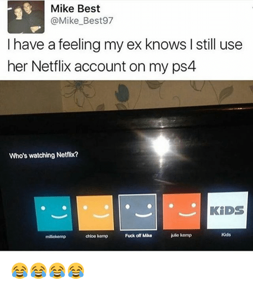 Netflix, Ps4, and Best: Mike Best  @Mike_Best97  I have a feeling my ex knows I still use  her Netflix account on my ps4  Who's watching Netflix?  KiDS  milekemp  chloo kemp  Fuck off Mike  julio kemp  Kids 😂😂😂😂