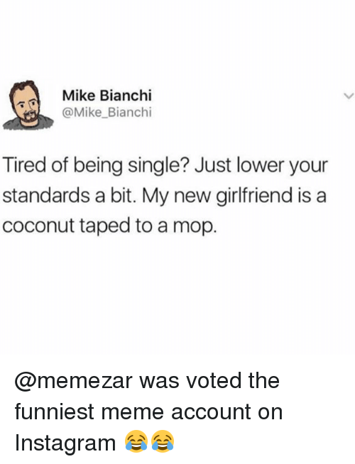 Instagram, Meme, and Memes: Mike Bianchi  @Mike Bianchi  Tired of being single? Just lower your  standards a bit. My new girlfriend is a  coconut taped to a mop. @memezar was voted the funniest meme account on Instagram 😂😂
