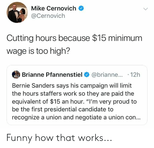 "Bernie Sanders, Funny, and Work: Mike Cernovich  @Cernovich  Cutting hours because $15 minimum  wage is too high?  Brianne Pfannenstiel@brianne.... 12h  Bernie Sanders says his campaign will limit  the hours staffers work so they are paid the  equivalent of $15 an hour. ""I'm very proud to  be the first presidential candidate to  recognize a union and negotiate a union co... Funny how that works..."
