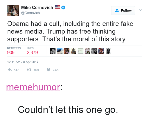 """Fake, News, and Obama: Mike Cernovich  Follow  Cernovich  Obama had a cult, including the entire fake  news media. Trump has free thinking  supporters. That's the moral of this story  RETWEETS  LIKES  909  2,379  12:11 AM-8 Apr 2017  1479092.4K <p><a href=""""http://memehumor.net/post/159346012018/couldnt-let-this-one-go"""" class=""""tumblr_blog"""">memehumor</a>:</p>  <blockquote><p>Couldn't let this one go.</p></blockquote>"""