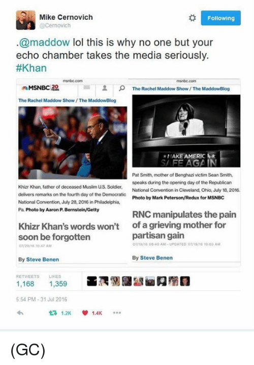 Lol, Memes, and Muslim: Mike Cernovich  Following  Cernovich  @maddow lol this is why no one but your  echo chamber takes the media seriously.  #Khan  2 The Rachel Maddow Show The MaddowBlog  The Rachel Maddow Show /The MaddowBlog  *MAKE AMER  SAFE AGAIN  Pat Smith, mother of Benghazi victim Sean Smith,  speaks during the opening day of the Republican  Khizr Khan, father of deceased Muslim US. Soldier,  National Convention in Cleveland, Ohio, July 18, 2016.  delivers remarks on the fourth day of the Democratic  Photo by Mark  Peterson/Redux for MSNBC  National Convention, July 28, 2016 in Philadelphia,  Pa. Photo by Aaron Bernstein/Getty  RNC manipulates the pain  Khizr Khan's words won't  of a grieving mother for  partisan gain  soon be forgotten  07/ta/10 00:40 AM-UPDATED 10 AM  07/20/10 10 42 AM  By Steve Benen  By Steve Benen  RETWEETS  1,168  1,359  5:54 PM 31 Jul 2016  1.2K  1.4K (GC)