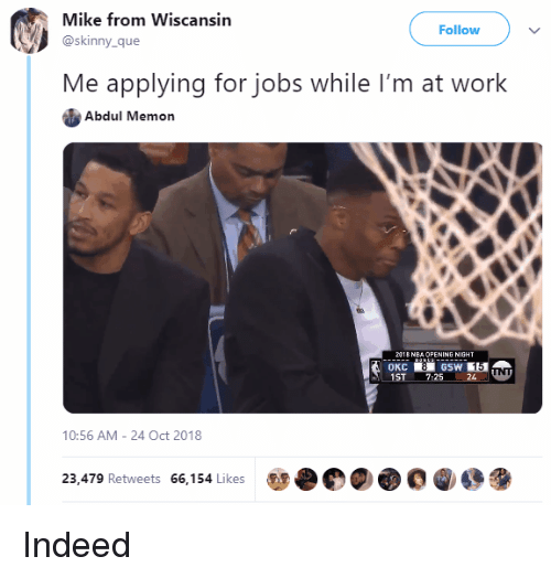 Skinny, Work, and Indeed: Mike from Wiscansin  @skinny_que  Follow  Me applying for jobs while I'm at work  Abdul Memon  1  ST 7:2524  10:56 AM - 24 Oct 2018  00000  23,479 Retweets 66,154 Likes Indeed