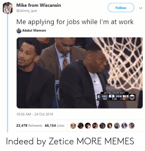 Dank, Memes, and Skinny: Mike from Wiscansin  @skinny_que  Follow  Me applying for jobs while I'm at work  Abdul Memon  1  ST 7:2524  10:56 AM - 24 Oct 2018  00000  23,479 Retweets 66,154 Likes Indeed by Zetice MORE MEMES