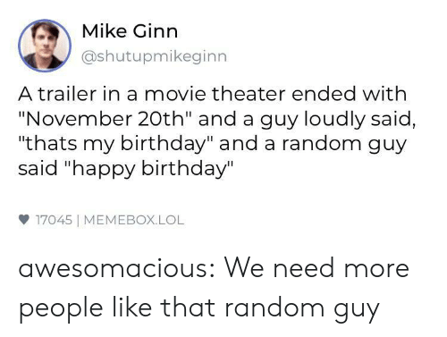 "Birthday, Lol, and Tumblr: Mike Ginn  @shutupmikeginn  A trailer in a movie theater ended with  ""November 20th"" and a guy loudly said,  ""thats my birthday"" and a random guy  said ""happy birthday""  17045 