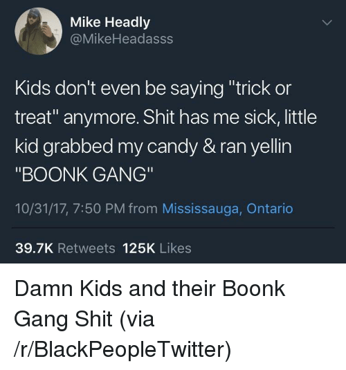 """Blackpeopletwitter, Candy, and Gang: Mike Headly  @MikeHeadasss  Kids don't even be saying """"trick or  treat"""" anymore. Shit has me sick, little  kid grabbed my candy & ran yellin  """"BOONK GANG""""  10/31/17, 7:50 PM from Mississauga, Ontario  39.7K Retweets 125K Likes <p>Damn Kids and their Boonk Gang Shit (via /r/BlackPeopleTwitter)</p>"""