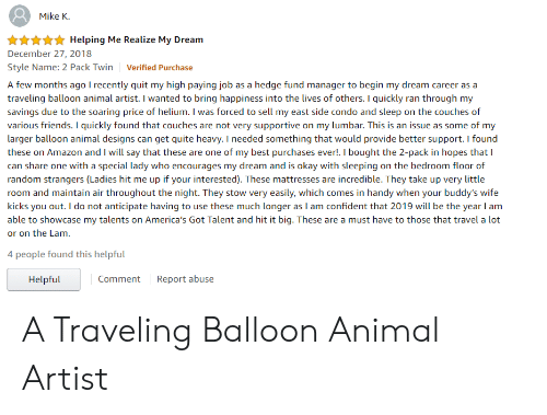 Amazon, Friends, and Animal: Mike K.  xHelping Me Realize My Dream  December 27, 2018  Style Name: 2 Pack Twin Verified Purchase  A few months ago I recently quit my high paying job as a hedge fund manager to begin my dream career as a  traveling balloon animal artist. I wanted to bring happiness into the lives of others. I quickly ran through my  savings due to the soaring price of helium. I was forced to sell my east side condo and sleep on the couches of  various friends. I quickly found that couches are not very supportive on my lumbar. This is an issue as some of my  larger balloon animal designs can get quite heavy. I needed something that would provide better support. I found  these on Amazon and I will say that these are one of my best purchases ever!. I bought the 2-pack in hopes that I  can share one with a special lady who encourages my dream and is okay with sleeping on the bedroom floor of  random strangers (Ladies hit me up if your interested). These mattresses are incredible. They take up very little  room and maintain air throughout the night. They stow very easily, which comes in handy when your buddy's wife  kicks you out. I do not anticipate having to use these much longer as I am confident that 2019 will be the year I am  able to showcase my talents on America's Got Talent and hit it big. These are a must have to those that travel a lot  or on the Lam.  people found this helpful  Comment Rpo abuse  Helpful A Traveling Balloon Animal Artist