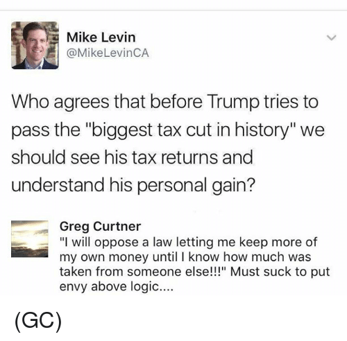 "Logic, Memes, and Money: Mike Levin  @Mike Levin CA  Who agrees that before Trump tries to  pass the ""biggest tax cut in history"" we  should see his tax returns and  understand his personal gain?  Greg Curtner  ""I will oppose a law letting me keep more of  my own money until know how much was  taken from someone else!!!"" Must suck to put  envy above logic.... (GC)"